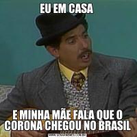 EU EM CASA E MINHA MÃE FALA QUE O CORONA CHEGOU NO BRASIL