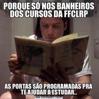 PORQUE SÓ NOS BANHEIROS DOS CURSOS DA FFCLRPAS PORTAS SÃO PROGRAMADAS PRA TE AJUDAR A ESTUDAR..