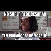 NO SUPER REDE CESARÃOTEM PROMOÇÕES DE FICAR, Ó...