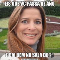 EIS QUE VC PASSA DE ANOE CAI BEM NA SALA DO @