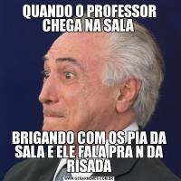 QUANDO O PROFESSOR CHEGA NA SALA BRIGANDO COM OS PIA DA SALA E ELE FALA PRA N DA RISADA