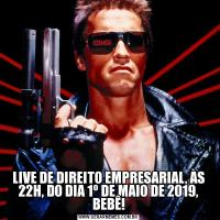 LIVE DE DIREITO EMPRESARIAL, ÀS 22H, DO DIA 1º DE MAIO DE 2019, BEBÊ!