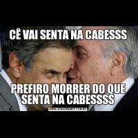 CÊ VAI SENTA NA CABESSSPREFIRO MORRER DO QUE SENTA NA CABESSSS