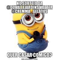 NO SORTEIO DA @DOVALLEJARDINS VAI TER @CREMMA_GELATOSQUER CASAR COMIGO?
