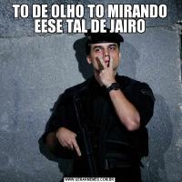 TO DE OLHO TO MIRANDO EESE TAL DE JAIRO