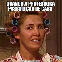 QUANDO A PROFESSORA PASSA LIÇÃO DE CASA