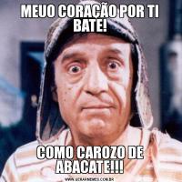 MEUO CORAÇÃO POR TI BATE!COMO CAROZO DE ABACATE!!!