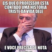 EIS QUE O PROFESSOR ESTA CONTADO UMA HISTORIA TRISTE DA VIDA DELEE VOCE PRECISA DE NOTA