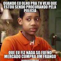 QUANDO EU OLHO PRA TV VEJO QUE ESTOU SENDO PROCURANDO PELA POLÍCIAQUE EU FIZ NADA SO FUI NO MERCADO COMPRA UM FRANGO