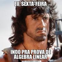 EU, SEXTA-FEIRAINDO PRA PROVA DE ÁLGEBRA LINEAR
