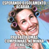 ESPERANDO O ISOLAMENTO ACABAR...PRA FAZER UMAS COMPRINHAS, NÉ MINHA FILHA?!?!?
