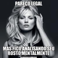 PAREÇO LEGALMAS FICO ANALISANDO SEU ROSTO MENTALMENTE