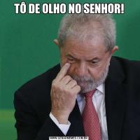 TÔ DE OLHO NO SENHOR!