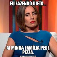 EU FAZENDO DIETA...AI MINHA FAMÍLIA PEDE PIZZA.