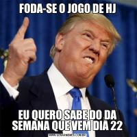 FODA-SE O JOGO DE HJEU QUERO SABE DO DA SEMANA QUE VEM DIA 22