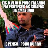 EIS Q VEJO O POVO FALANDO EM PROTEGER AS GIRAFAS DA AMAZONIA E PENSO  :POVO BURRO