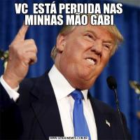 VC  ESTÁ PERDIDA NAS MINHAS MÃO GABI