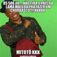 R$ 500,00 ... NÃO TIRA O PAÍS DA LAMA MAIS DA PRA FAZER UM CHURRASCO !!! KKKKK MITOTÔ KKK
