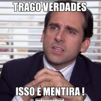 TRAGO VERDADESISSO É MENTIRA !