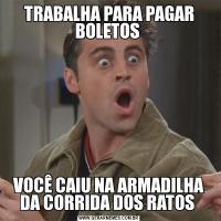 TRABALHA PARA PAGAR BOLETOS VOCÊ CAIU NA ARMADILHA DA CORRIDA DOS RATOS