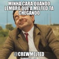 MINHA CARA QUANDO LEMBRO QUE A MELTED TA CHEGANDO@CREWMELTED