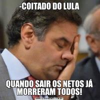 -COITADO DO LULAQUANDO SAIR OS NETOS JÁ MORRERAM TODOS!