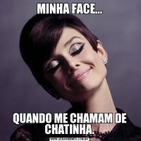 MINHA FACE...QUANDO ME CHAMAM DE CHATINHA.