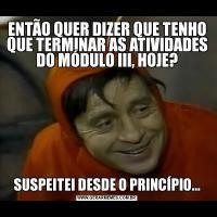 ENTÃO QUER DIZER QUE TENHO QUE TERMINAR AS ATIVIDADES DO MÓDULO III, HOJE?SUSPEITEI DESDE O PRINCÍPIO...