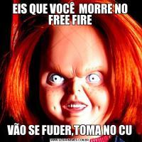 EIS QUE VOCÊ  MORRE NO FREE FIREVÃO SE FUDER,TOMA NO CU