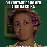 OH VONTADE DE COMER ALGUMA COISA