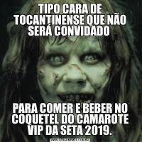 TIPO CARA DE TOCANTINENSE QUE NÃO SERÁ CONVIDADO PARA COMER E BEBER NO COQUETEL DO CAMAROTE VIP DA SETA 2019.