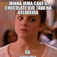 MINHA IRMA;CADE O CHOCOLATE QUE TAVA NA GELADEIRAEU;