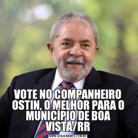 VOTE NO COMPANHEIRO OSTIN, O MELHOR PARA O MUNICÍPIO DE BOA VISTA/RR