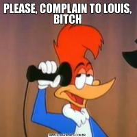 PLEASE, COMPLAIN TO LOUIS, BITCH