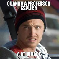 QUANDO A PROFESSOR  ESPLICAA ATIVIDADE