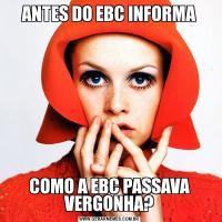 ANTES DO EBC INFORMACOMO A EBC PASSAVA VERGONHA?