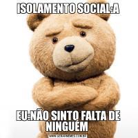 ISOLAMENTO SOCIAL:AEU:NÃO SINTO FALTA DE NINGUÉM