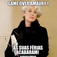 GAME OVER AMAURY !AS SUAS FÉRIAS ACABARAM!