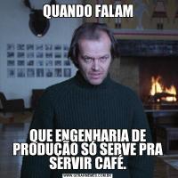 QUANDO FALAMQUE ENGENHARIA DE PRODUÇÃO SÓ SERVE PRA SERVIR CAFÉ.