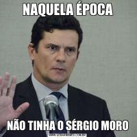 NAQUELA ÉPOCANÃO TINHA O SÉRGIO MORO