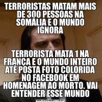 TERRORISTAS MATAM MAIS DE 300 PESSOAS NA SOMÁLIA E O MUNDO IGNORATERRORISTA MATA 1 NA FRANÇA E O MUNDO INTEIRO ATÉ POSTA FOTO COLORIDA NO FACEBOOK EM HOMENAGEM AO MORTO. VAI ENTENDER ESSE MUNDO