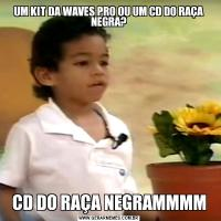 UM KIT DA WAVES PRO OU UM CD DO RAÇA NEGRA?CD DO RAÇA NEGRAMMMM