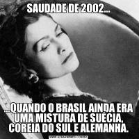 SAUDADE DE 2002......QUANDO O BRASIL AINDA ERA UMA MISTURA DE SUÉCIA, COREIA DO SUL E ALEMANHA.