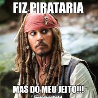 FIZ PIRATARIAMAS DO MEU JEITO!!!