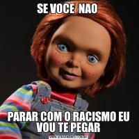 SE VOCE  NAO PARAR COM O RACISMO EU VOU TE PEGAR