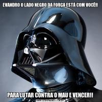 EVANDRO O LADO NEGRO DA FORÇA ESTÁ COM VOCÊ!!PARA LUTAR CONTRA O MAU E VENCER!!