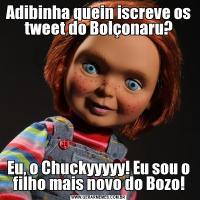 Adibinha quein iscreve os tweet do Bolçonaru?Eu, o Chuckyyyyy! Eu sou o filho mais novo do Bozo!