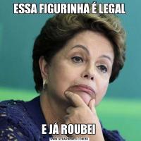ESSA FIGURINHA É LEGALE JÁ ROUBEI