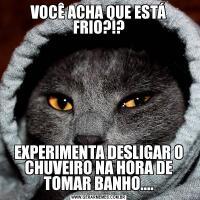 VOCÊ ACHA QUE ESTÁ FRIO?!?EXPERIMENTA DESLIGAR O CHUVEIRO NA HORA DE TOMAR BANHO....