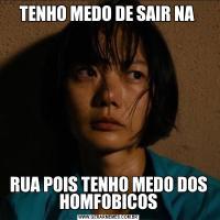 TENHO MEDO DE SAIR NA RUA POIS TENHO MEDO DOS HOMFOBICOS